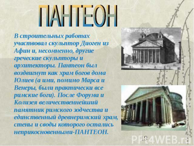 В строительных работах участвовал скульптор Диоген из Афин и, несомненно, другие греческие скульпторы и архитекторы. Пантеон был воздвигнут как храм богов дома Юлиев (а ими, помимо Марса и Венеры, были практически все римские боги). После Форума и К…