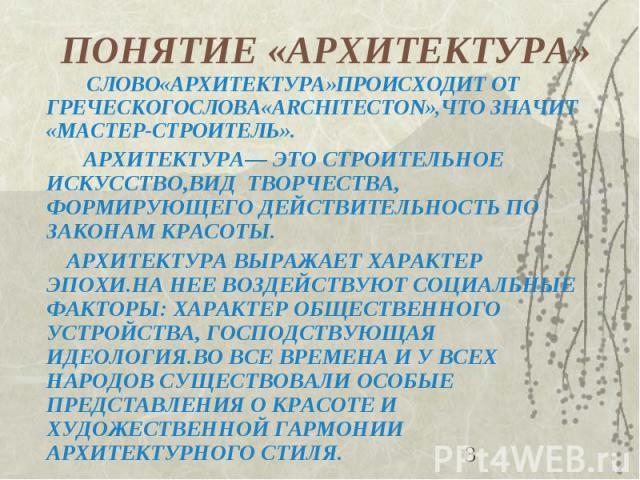 ПОНЯТИЕ «АРХИТЕКТУРА» СЛОВО«АРХИТЕКТУРА»ПРОИСХОДИТ ОТ ГРЕЧЕСКОГОСЛОВА«ARCHITECTON»,ЧТО ЗНАЧИТ «МАСТЕР-СТРОИТЕЛЬ». АРХИТЕКТУРА— ЭТО СТРОИТЕЛЬНОЕ ИСКУССТВО,ВИД ТВОРЧЕСТВА, ФОРМИРУЮЩЕГО ДЕЙСТВИТЕЛЬНОСТЬ ПО ЗАКОНАМ КРАСОТЫ. АРХИТЕКТУРА ВЫРАЖАЕТ ХАРАКТЕР…