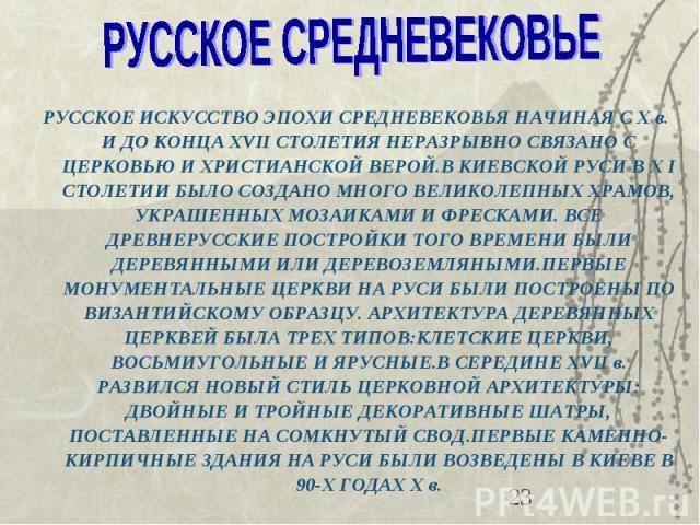 РУССКОЕ ИСКУССТВО ЭПОХИ СРЕДНЕВЕКОВЬЯ НАЧИНАЯ С X в. И ДО КОНЦА XVІІ СТОЛЕТИЯ НЕРАЗРЫВНО СВЯЗАНО С ЦЕРКОВЬЮ И ХРИСТИАНСКОЙ ВЕРОЙ.В КИЕВСКОЙ РУСИ В X І СТОЛЕТИИ БЫЛО СОЗДАНО МНОГО ВЕЛИКОЛЕПНЫХ ХРАМОВ, УКРАШЕННЫХ МОЗАИКАМИ И ФРЕСКАМИ. ВСЕ ДРЕВНЕРУССКИ…
