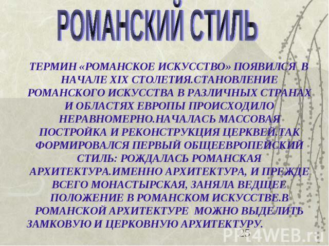ТЕРМИН «РОМАНСКОЕ ИСКУССТВО» ПОЯВИЛСЯ В НАЧАЛЕ XIX СТОЛЕТИЯ.СТАНОВЛЕНИЕ РОМАНСКОГО ИСКУССТВА В РАЗЛИЧНЫХ СТРАНАХ И ОБЛАСТЯХ ЕВРОПЫ ПРОИСХОДИЛО НЕРАВНОМЕРНО.НАЧАЛАСЬ МАССОВАЯ ПОСТРОЙКА И РЕКОНСТРУКЦИЯ ЦЕРКВЕЙ.ТАК ФОРМИРОВАЛСЯ ПЕРВЫЙ ОБЩЕЕВРОПЕЙСКИЙ С…