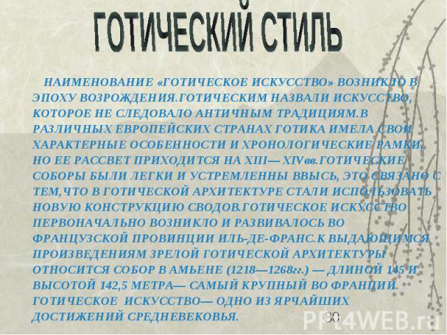 НАИМЕНОВАНИЕ «ГОТИЧЕСКОЕ ИСКУССТВО» ВОЗНИКЛО В ЭПОХУ ВОЗРОЖДЕНИЯ.ГОТИЧЕСКИМ НАЗВАЛИ ИСКУССТВО, КОТОРОЕ НЕ СЛЕДОВАЛО АНТИЧНЫМ ТРАДИЦИЯМ.В РАЗЛИЧНЫХ ЕВРОПЕЙСКИХ СТРАНАХ ГОТИКА ИМЕЛА СВОИ ХАРАКТЕРНЫЕ ОСОБЕННОСТИ И ХРОНОЛОГИЧЕСКИЕ РАМКИ, НО ЕЕ РАССВЕТ П…