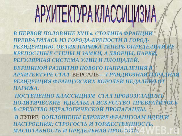 В ПЕРВОЙ ПОЛОВИНЕ XVII в. СТОЛИЦА ФРАНЦИИ ПРЕВРАТИЛАСЬ ИЗ ГОРОДА-КРЕПОСТИ В ГОРОД-РЕЗИДЕНЦИЮ. ОБЛИК ПАРИЖА ТЕПЕРЬ ОПРЕДЕЛЯЛИ НЕ КРЕПОСТНЫЕ СТЕНЫ И ЗАМКИ, А ДВОРЦЫ, ПАРКИ, РЕГУЛЯРНАЯ СИСТЕМА УЛИЦ И ПЛОЩАДЕЙ. В ПЕРВОЙ ПОЛОВИНЕ XVII в. СТОЛИЦА ФРАНЦИИ …