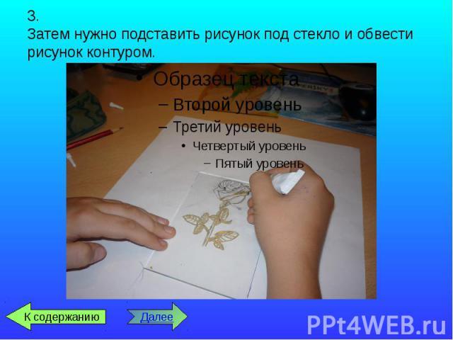 3. Затем нужно подставить рисунок под стекло и обвести рисунок контуром.