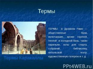 Термы ТЕРМЫ в Древнем Риме — общественные бани, включавшие, кроме горячей, тепло