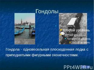 Гондолы Гондола - одновесельная плоскодонная лодка с приподнятыми фигурными окон
