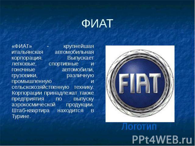 ФИАТ «ФИАТ» - крупнейшая итальянская автомобильная корпорация. Выпускает легковые, спортивные и гоночные автомобили, грузовики, различную промышленную и сельскохозяйственную технику. Корпорации принадлежат также предприятия по выпуску аэрокосмическо…