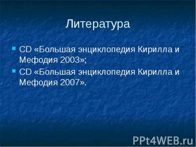 Литература CD «Большая энциклопедия Кирилла и Мефодия 2003»; CD «Большая энциклопедия Кирилла и Мефодия 2007».