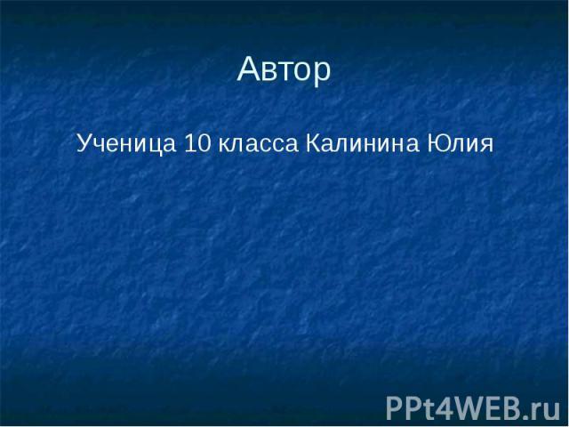 Автор Ученица 10 класса Калинина Юлия