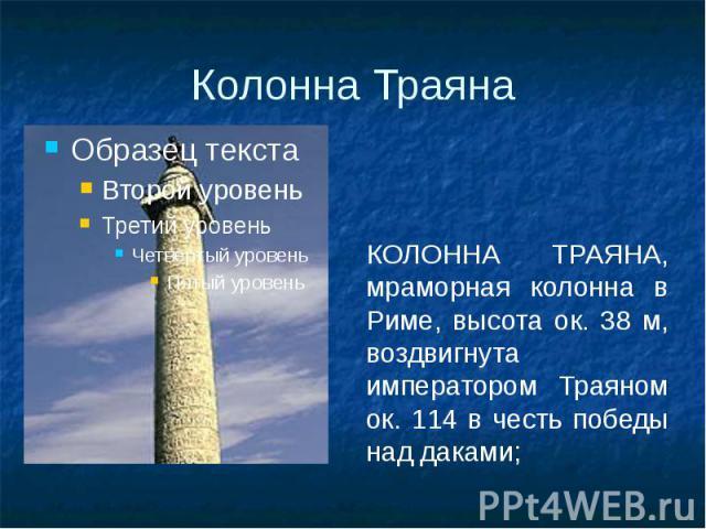 Колонна Траяна КОЛОННА ТРАЯНА, мраморная колонна в Риме, высота ок. 38 м, воздвигнута императором Траяном ок. 114 в честь победы над даками;