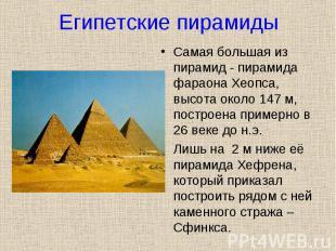 Самая большая из пирамид - пирамида фараона Хеопса, высота около 147 м, построен