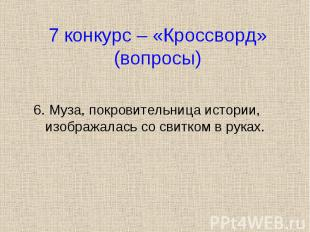 6. Муза, покровительница истории, изображалась со свитком в руках. 6. Муза, покр