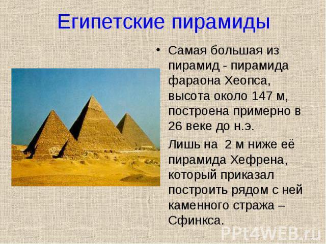 Самая большая из пирамид - пирамида фараона Хеопса, высота около 147 м, построена примерно в 26 веке до н.э. Самая большая из пирамид - пирамида фараона Хеопса, высота около 147 м, построена примерно в 26 веке до н.э. Лишь на 2 м ниже её пирамида Хе…