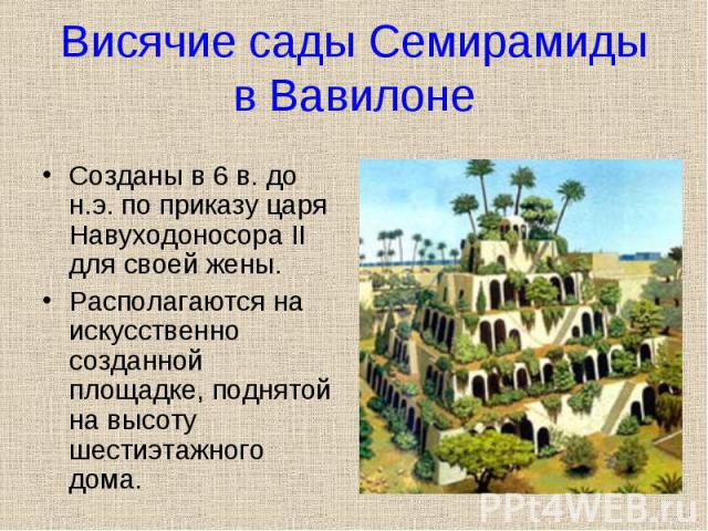 Созданы в 6 в. до н.э. по приказу царя Навуходоносора II для своей жены. Располагаются на искусственно созданной площадке, поднятой на высоту шестиэтажного дома.