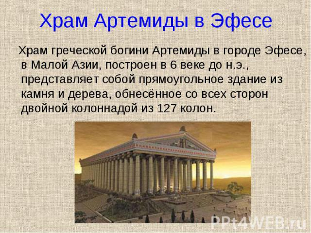 Храм греческой богини Артемиды в городе Эфесе, в Малой Азии, построен в 6 веке до н.э., представляет собой прямоугольное здание из камня и дерева, обнесённое со всех сторон двойной колоннадой из 127 колон. Храм греческой богини Артемиды в городе Эфе…