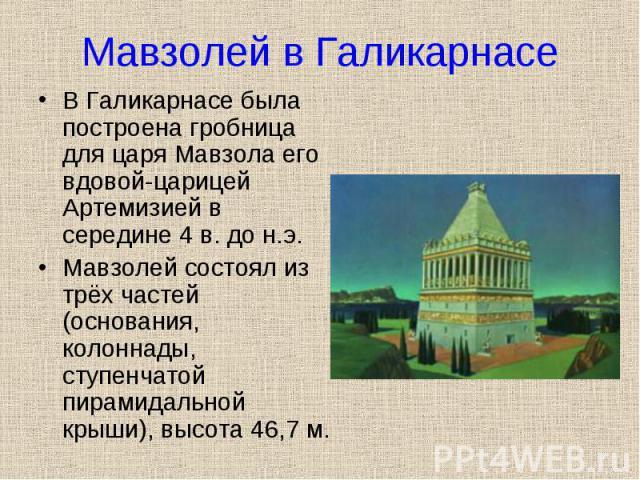 В Галикарнасе была построена гробница для царя Мавзола его вдовой-царицей Артемизией в середине 4 в. до н.э. В Галикарнасе была построена гробница для царя Мавзола его вдовой-царицей Артемизией в середине 4 в. до н.э. Мавзолей состоял из трёх частей…