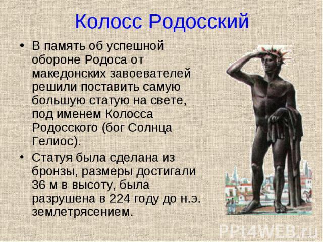 В память об успешной обороне Родоса от македонских завоевателей решили поставить самую большую статую на свете, под именем Колосса Родосского (бог Солнца Гелиос). В память об успешной обороне Родоса от македонских завоевателей решили поставить самую…