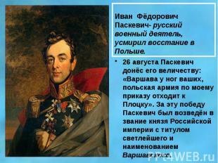 Иван Фёдорович Паскевич- русский военный деятель, усмирил восстание в Польше. 26