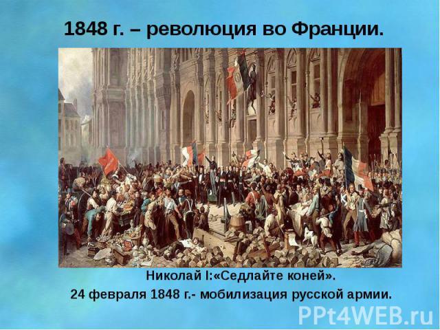 1848 г. – революция во Франции. Николай I:«Седлайте коней». 24 февраля 1848 г.- мобилизация русской армии.