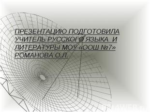 ПРЕЗЕНТАЦИЮ ПОДГОТОВИЛА УЧИТЕЛЬ РУССКОГО ЯЗЫКА И ЛИТЕРАТУРЫ МОУ «ООШ №7» РОМАНОВ