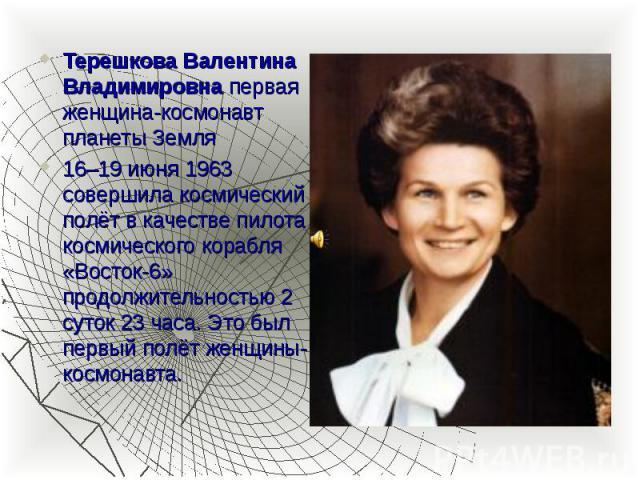 Терешкова Валентина Владимировна первая женщина-космонавт планеты Земля Терешкова Валентина Владимировна первая женщина-космонавт планеты Земля 16–19 июня 1963 совершила космический полёт в качестве пилота космического корабля «Восток-6» продолжител…
