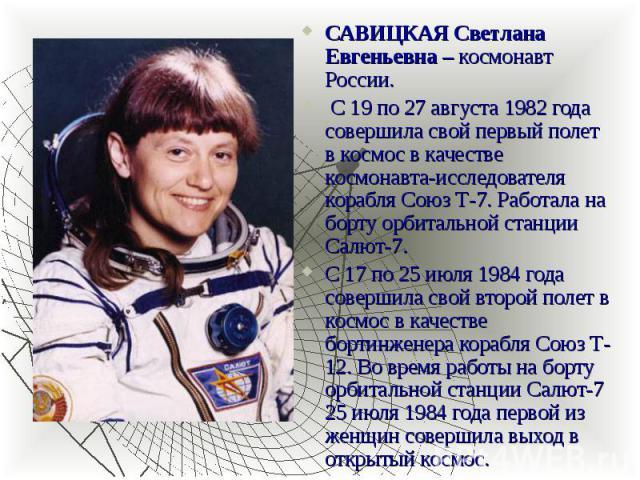 САВИЦКАЯ Светлана Евгеньевна – космонавт России. САВИЦКАЯ Светлана Евгеньевна – космонавт России. С 19 по 27 августа 1982 года совершила свой первый полет в космос в качестве космонавта-исследователя корабля Союз Т-7. Работала на борту орбитальной с…