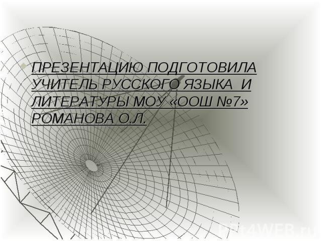 ПРЕЗЕНТАЦИЮ ПОДГОТОВИЛА УЧИТЕЛЬ РУССКОГО ЯЗЫКА И ЛИТЕРАТУРЫ МОУ «ООШ №7» РОМАНОВА О.Л. ПРЕЗЕНТАЦИЮ ПОДГОТОВИЛА УЧИТЕЛЬ РУССКОГО ЯЗЫКА И ЛИТЕРАТУРЫ МОУ «ООШ №7» РОМАНОВА О.Л.