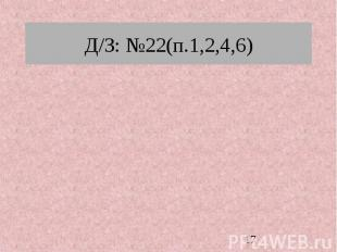 Д/З: №22(п.1,2,4,6)