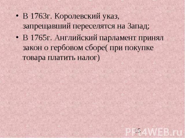 В 1763г. Королевский указ, запрещавший переселятся на Запад; В 1763г. Королевский указ, запрещавший переселятся на Запад; В 1765г. Английский парламент принял закон о гербовом сборе( при покупке товара платить налог)