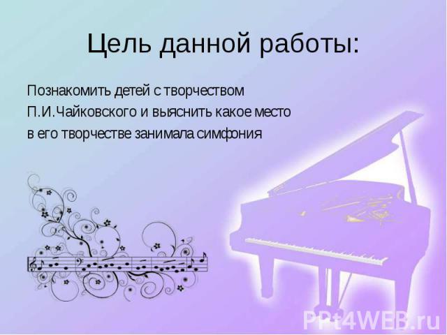Познакомить детей с творчеством Познакомить детей с творчеством П.И.Чайковского и выяснить какое место в его творчестве занимала симфония