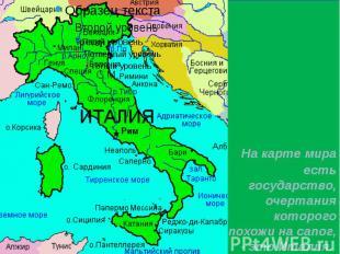 На карте мира есть государство, очертания которого похожи на сапог, - это Италия