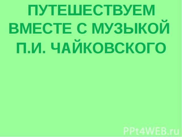 ПУТЕШЕСТВУЕМ ВМЕСТЕ С МУЗЫКОЙ П.И. ЧАЙКОВСКОГО