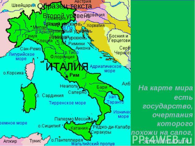 На карте мира есть государство, очертания которого похожи на сапог, - это Италия. На карте мира есть государство, очертания которого похожи на сапог, - это Италия.