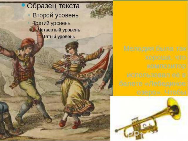 Мелодия была так хороша, что композитор использовал её в балете «Лебединое озеро». Чтобы музыка звучала ярче и радостней, Чайковский поручил её исполнять на трубе. Мелодия была так хороша, что композитор использовал её в балете «Лебединое озеро». Чт…