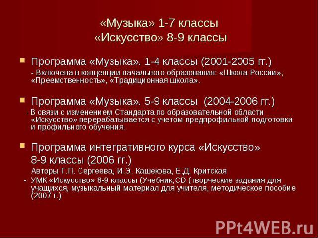 Программа «Музыка». 1-4 классы (2001-2005 гг.) Программа «Музыка». 1-4 классы (2001-2005 гг.) - Включена в концепции начального образования: «Школа России», «Преемственность», «Традиционная школа». Программа «Музыка». 5-9 классы (2004-2006 гг.) - В …