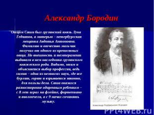 Александр Бородин Отцом Саши был грузинский князь Лука Гедианов, а матерью – пет