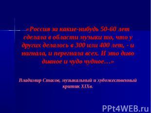 «Россия за какие-нибудь 50-60 лет сделала в области музыки то, что у других дела