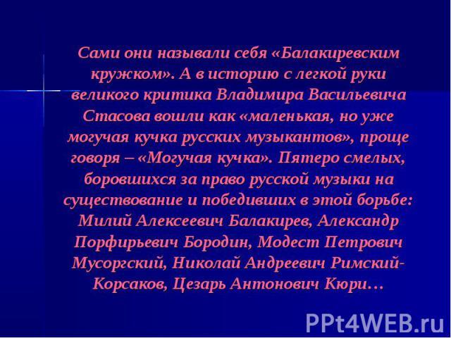 Сами они называли себя «Балакиревским кружком». А в историю с легкой руки великого критика Владимира Васильевича Стасова вошли как «маленькая, но уже могучая кучка русских музыкантов», проще говоря – «Могучая кучка». Пятеро смелых, боровшихся за пра…