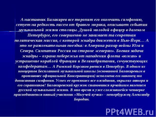А наставник Балакирев все торопит его окончить симфонию, сетует на редкость писем от бравого моряка, описывает события музыкальной жизни столицы. Душой молодой офицер в далеком Петербурге, его совершенно не занимает та секретная политическая миссия,…
