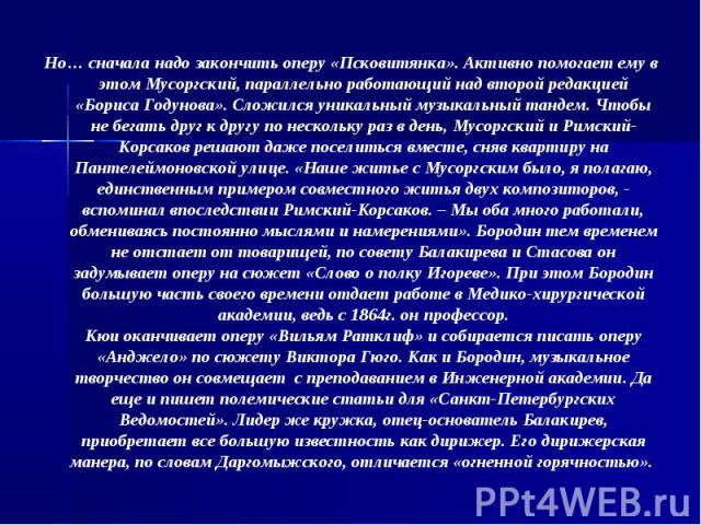 Но… сначала надо закончить оперу «Псковитянка». Активно помогает ему в этом Мусоргский, параллельно работающий над второй редакцией «Бориса Годунова». Сложился уникальный музыкальный тандем. Чтобы не бегать друг к другу по нескольку раз в день, Мусо…