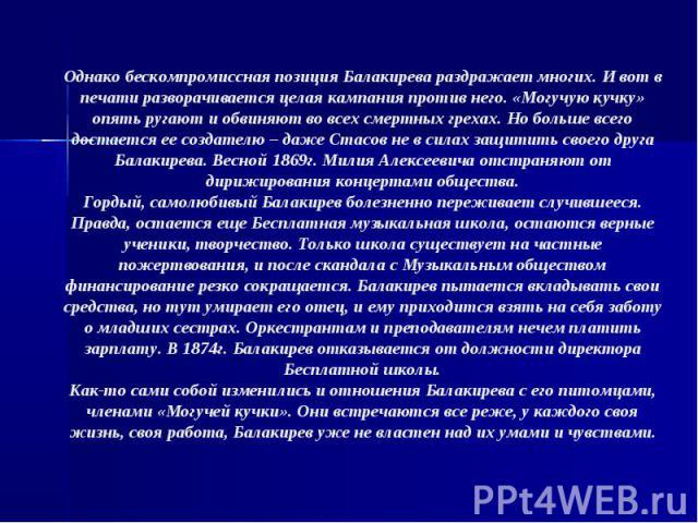 Однако бескомпромиссная позиция Балакирева раздражает многих. И вот в печати разворачивается целая кампания против него. «Могучую кучку» опять ругают и обвиняют во всех смертных грехах. Но больше всего достается ее создателю – даже Стасов не в силах…