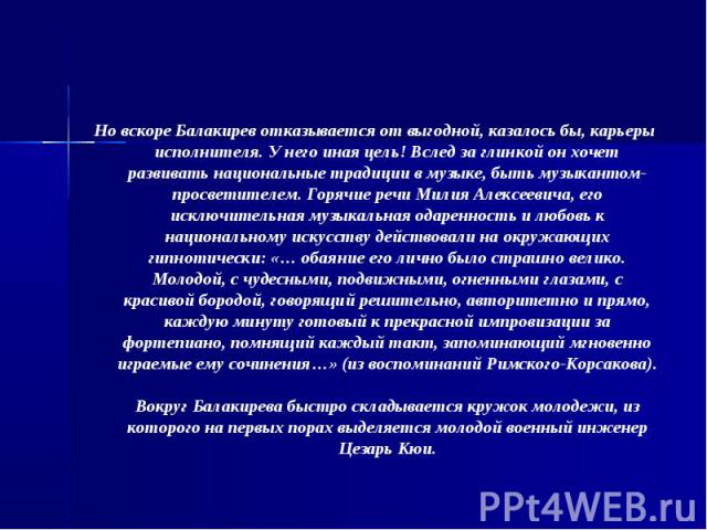 Но вскоре Балакирев отказывается от выгодной, казалось бы, карьеры исполнителя. У него иная цель! Вслед за глинкой он хочет развивать национальные традиции в музыке, быть музыкантом-просветителем. Горячие речи Милия Алексеевича, его исключительная м…