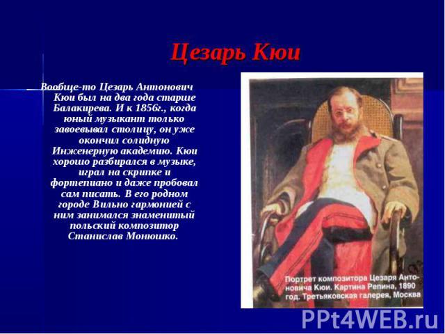 Цезарь Кюи Вообще-то Цезарь Антонович Кюи был на два года старше Балакирева. И к 1856г., когда юный музыкант только завоевывал столицу, он уже окончил солидную Инженерную академию. Кюи хорошо разбирался в музыке, играл на скрипке и фортепиано и даже…
