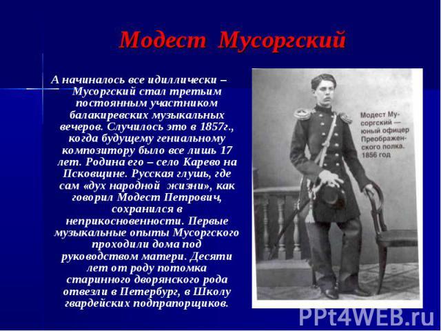 Модест Мусоргский А начиналось все идиллически – Мусоргский стал третьим постоянным участником балакиревских музыкальных вечеров. Случилось это в 1857г., когда будущему гениальному композитору было все лишь 17 лет. Родина его – село Карево на Псковщ…