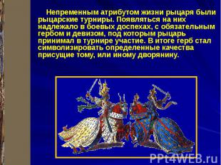 Непременным атрибутом жизни рыцаря были рыцарские турниры. Появляться на них над