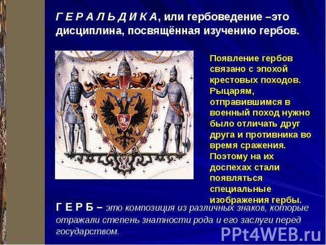 Г Е Р А Л Ь Д И К А, или гербоведение –это дисциплина, посвящённая изучению гербов. Г Е Р Б – это композиция из различных знаков, которые отражали степень знатности рода и его заслуги перед государством.