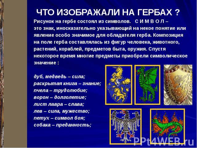 ЧТО ИЗОБРАЖАЛИ НА ГЕРБАХ ? Рисунок на гербе состоял из символов. С И М В О Л – это знак, иносказательно указывающий на некое понятие или явление особо значимое для обладателя герба. Композиция на поле герба составлялась из фигур человека, животного,…