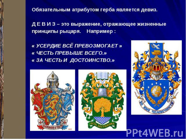 Обязательным атрибутом герба является девиз. Д Е В И З – это выражение, отражающее жизненные принципы рыцаря. Например : « УСЕРДИЕ ВСЁ ПРЕВОЗМОГАЕТ » « ЧЕСТЬ ПРЕВЫШЕ ВСЕГО.» « ЗА ЧЕСТЬ И ДОСТОИНСТВО.»