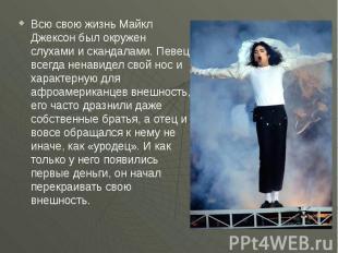 Всю свою жизнь Майкл Джексон был окружен слухами и скандалами. Певец всегда нена