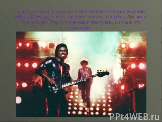 Майкл Джексон (на заднем плане) во время съемок рекламы «Пепси», когда у него загорелись волосы, а его брат Джерман (напереднем плане) продолжает выступать, не зная, что происходит.
