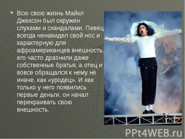 Всю свою жизнь Майкл Джексон был окружен слухами и скандалами. Певец всегда ненавидел свой нос и характерную для афроамериканцев внешность, его часто дразнили даже собственные братья, а отец и вовсе обращался к нему не иначе, как «уродец». И как тол…